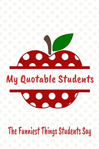 The Funniest Things Students Say: Daily Students Phrases Journal That Make Math Teacher Laugh - Apple Student Class Quotable Quotes Notebook