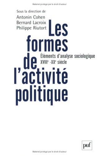 Les formes de l'activité politique : Eléments d'analyse sociologique, du XVIIIe siècle à nos jours par Antonin Cohen, Bernard Lacroix, Philippe Riutort, Brigitte Gaïti, Collectif