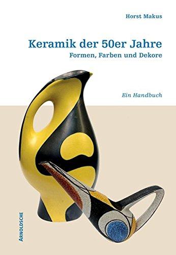 Keramik der 50er Jahre: Formen, Farben und Dekore. Ein Handbuch