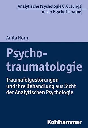 Psychotraumatologie: Traumafolgestörungen und ihre Behandlung aus Sicht der Analytischen Psychologie (Analytische Psychologie C. G. Jungs in der Psychotherapie)