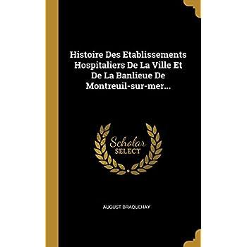 Histoire Des Etablissements Hospitaliers de la Ville Et de la Banlieue de Montreuil-Sur-Mer...