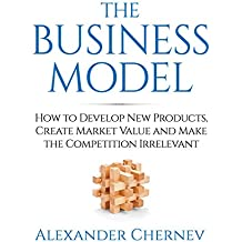 The Business Model: How to Develop New Products, Create Market Value and Make the Competition Irrelevant (English Edition)