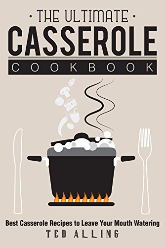 the-ultimate-casserole-cookbook-best-casserole-recipes-to-leave-your-mouth-watering-english-edition