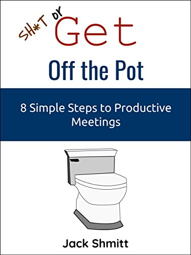 Sh*t or Get Off the Pot: 8 Simple Steps to More Productive Meetings (English Edition)