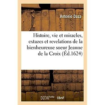 Histoire, vie et miracles, extazes et revelations de la bienheureuse vierge soeur Jeanne de la Croix: du tiers ordre de notre seraphique pere S. François
