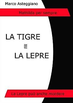 La Tigre e la Lepre: La Lepre può anche mordere (Mathilda per sempre Vol. 1) di [Asteggiano, Marco]