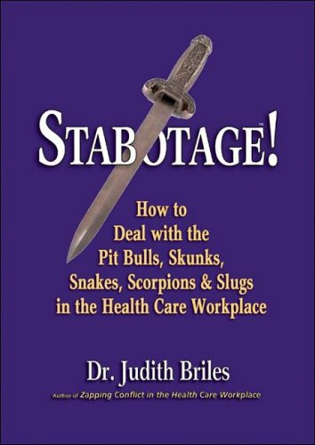 Stabotage!: How to Deal with the Pit Bulls, Skunks, Snakes, Scorpions & Slugs in the Health Care Workplace