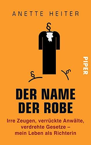 Der Name der Robe: Irre Zeugen, verrückte Anwälte, verdrehte Gesetze - mein Leben als Richterin