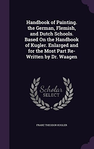 Preisvergleich Produktbild Handbook of Painting. the German, Flemish, and Dutch Schools. Based on the Handbook of Kugler. Enlarged and for the Most Part Re-Written by Dr. Waagen