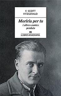 Moriria per tu i altres contes perduts par Francis Scott Fitzgerald