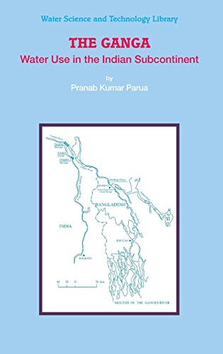 The Ganga: Water Use in the Indian Subcontinent (Water Science and Technology Library, Band 64) (Böden Wissenschaft Und Management)