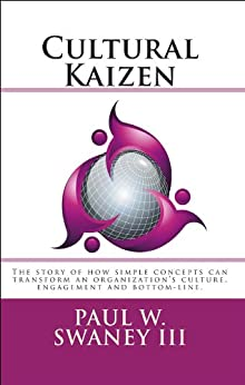 Cultural Kaizen: The story of how simple concepts can transform an organizations culture, engagement and bottom-line. (English Edition) von [Swaney, Paul]