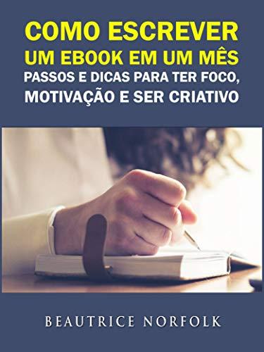 Como escrever um ebook em um mês: Passos e dicas para ter Foco, Motivação e ser Criativo (Portuguese Edition) por Beautrice Norfolk