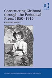 Constructing Girlhood Through the Periodical Press, 1850-1915 (Ashgate Studies in Childhood, 1700 to the Present)