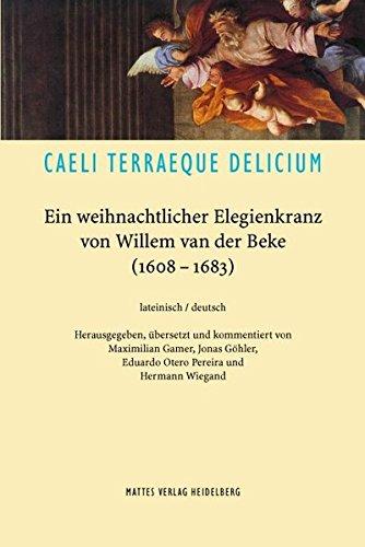 CAELI TERRAEQUE DELICIUM: Ein weihnachtlicher Elegienkranz von Willem van der Beke (1608-1683)