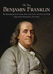 The True Benjamin Franklin: An Illuminating Look into the Life of One of Our Greatest Founding Fathers by Sydney George Fisher (2014-10-21)