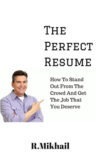 The Perfect Resume (Updated For 2015): How To Stand Out From The Crowd And Get The Job That You Deserve
