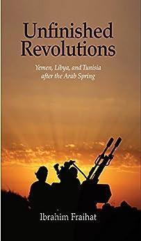 Unfinished Revolutions: Yemen, Libya, And Tunisia After The Arab Spring por Ibrahim Fraihat Gratis