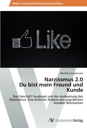 Narzissmus 2.0 Du bist mein Freund und Kunde: Das Geschäft Facebook und die Ausbeutung des  Narzissmus.  Eine kritische Analyse des populärsten sozialen Netzwerkes (Analyse Netzwerke Sozialer Die)