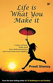 Life Is What You Make It A Story Of Love, Hope And How Determination Can Overcome Even Destiny by [Shenoy, Preeti]