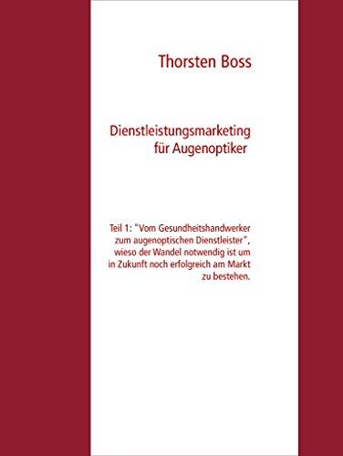 """Dienstleistungsmarketing für Augenoptiker: Teil 1: """"Vom Gesundheitshandwerker zum augenoptischen Dienstleister"""", wieso der Wandel notwendig ist um in Zukunft ... am Markt zu bestehen. (German Edition)"""