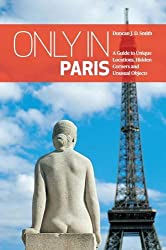 Only in Paris : A Guide to Unique Locations, Hidden Corners and Unusual Objects (Only in Guides)