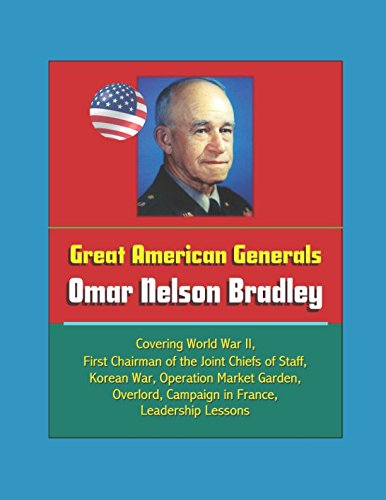 Great American Generals: Omar Nelson Bradley - Covering World War II, First Chairman of the Joint Chiefs of Staff, Korean War, Operation Market Garden, Overlord, Campaign in France, Leadership Lessons