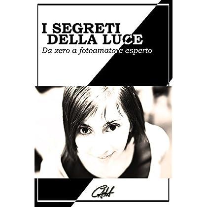 I Segreti Della Luce: Da Zero A Fotoamatore Esperto