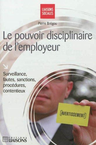 Le pouvoir disciplinaire de l'employeur: Surveillance, fautes, sanctions, procédures, contentieux. par Pierre Brégou