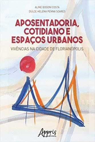 Aposentadoria, Cotidiano e Espaços Urbanos: Vivências na Cidade de Florianópolis (Portuguese Edition)