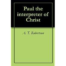 Paul the interpreter of Christ (English Edition)
