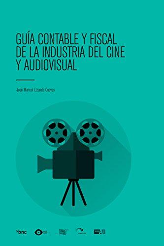 GUÍA CONTABLE Y FISCAL DE LA INDUSTRIA DEL CINE Y AUDIOVISUAL por José Manuel Lizanda Cuevas