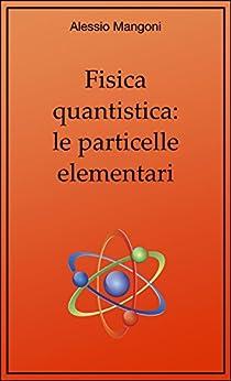 Fisica quantistica: le particelle elementari di [Alessio Mangoni]