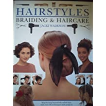 Hairstyles, Braiding and Haircare: Step-by-step Beautifully Styled Hair, with Over 50 Techniques and Projects to Create at Home