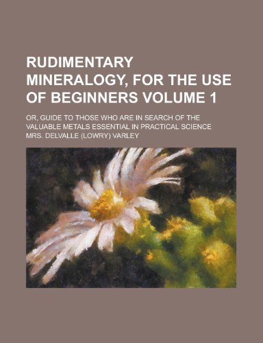 Rudimentary mineralogy, for the use of beginners; or, Guide to those who are in search of the valuable metals essential in practical science Volume 1