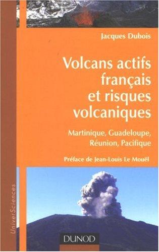 Volcans actifs français et risques volcaniques : Martinique, Guadeloupe, Réunion, Pacifique par J Dubois