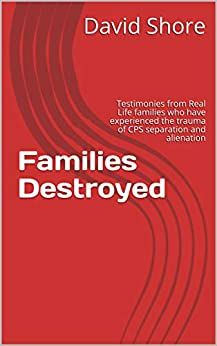 Families Destroyed: Testimonies from Real Life families who have experienced the trauma of CPS separation and alienation (English Edition) par [Shore, David]