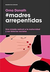 Madres arrepentidas: Una mirada radical a la maternidad y sus falacias sociales par Orna Donath