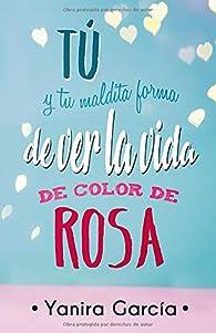 Tú y tu maldita forma de ver la vida de color de rosa par Yanira García