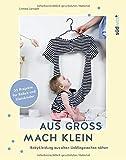 Aus groß mach klein: Babykleidung aus alten Lieblingssachen nähen - 35 Projekte für Babys und Kleinkinder