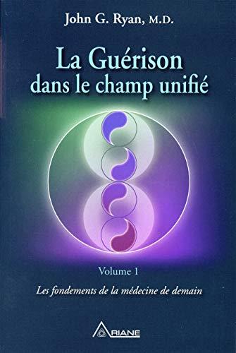 La Guérison dans le champ unifié Tome 1 - Les fondements de la médecine de demain par  John G. Ryan