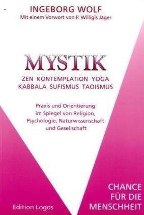 Mystik. Zen-Kontemplation-Yoga-Kabbala-Sufismus-Taoismus. Praxis und Orientierung im Spiegel von Religion, Psychologie, Naturwissenschaft und Gesellschaft. Chance für die Menschheit.