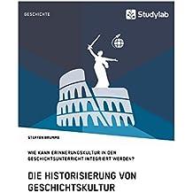 Die Historisierung von Geschichtskultur. Wie kann Erinnerungskultur in den Geschichtsunterricht integriert werden?