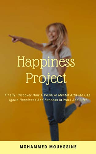 Happiness Project: Finally! Discover How A Positive Mental Attitude Can Ignite Happiness And Success in Work and Life ! book cover