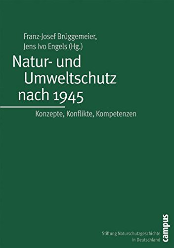 Natur- und Umweltschutz nach 1945: Konzepte, Konflikte, Kompetenzen (Geschichte des Natur- und Umweltschutzes)