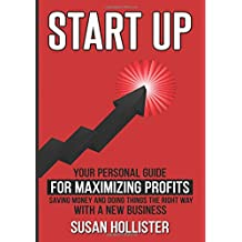 Startup: Your Personal Guide For Maximizing Profits, Saving Money and Doing Things The Right Way With A New Business (Essential Tools and Techniques ... Proper Start Up and Project Management Guide)