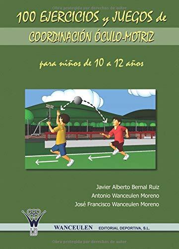 100 Ejercicios Y Juegos De Coordinación Óculo-Motriz Para Niños De 10 A 12 Años por Javier Alberto Bernal Ruiz
