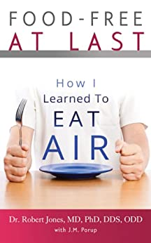 Food-Free at Last: How I Learned to Eat Air (English Edition) par [Jones MD PhD DDS ODD, Dr. Robert, Porup, J.M.]