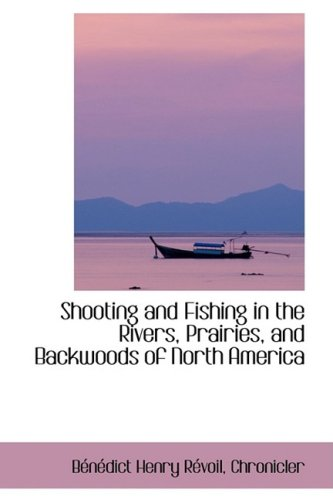 Shooting and Fishing in the Rivers, Prairies, and Backwoods of North America
