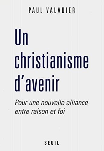Un christianisme d'avenir : Pour une nouvelle aalliance entre raison et foi